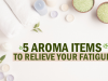 5 Aroma Items to relieve your fatigue